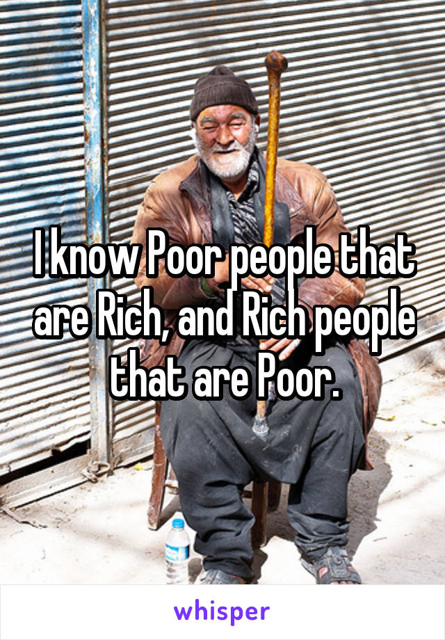 I know Poor people that are Rich, and Rich people that are Poor.