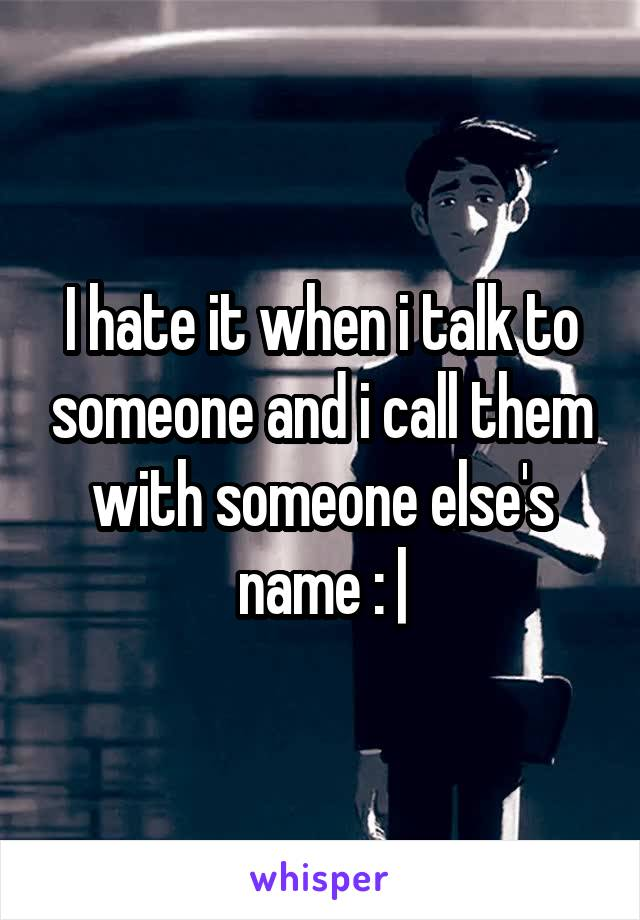 I hate it when i talk to someone and i call them with someone else's name :  