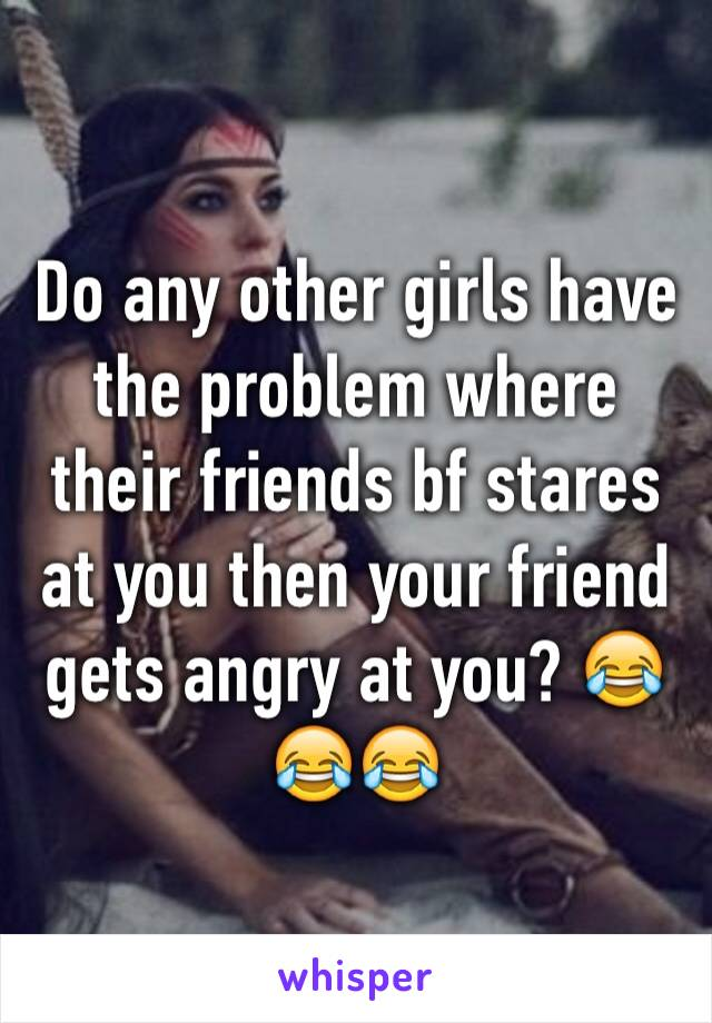 Do any other girls have the problem where their friends bf stares at you then your friend gets angry at you? 😂😂😂