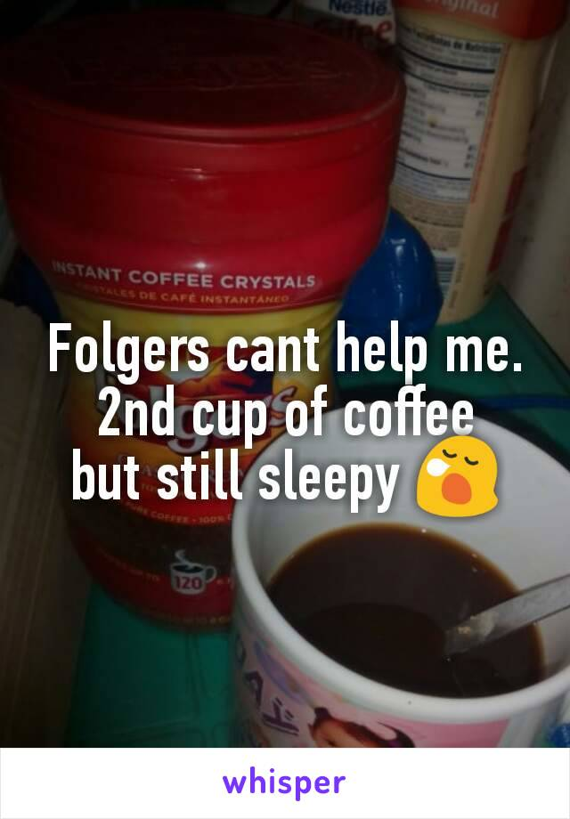 Folgers cant help me. 2nd cup of coffee but still sleepy 😪
