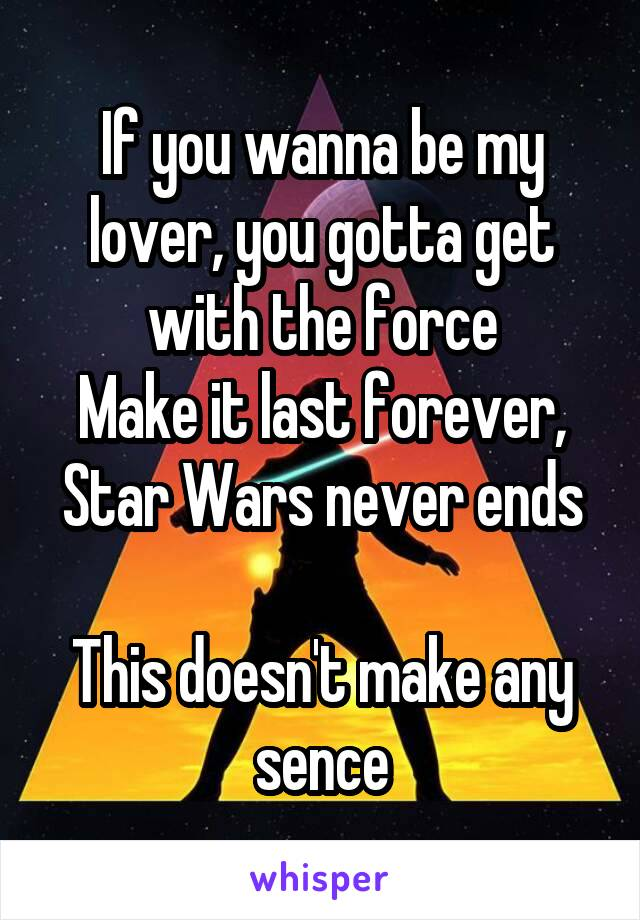 If you wanna be my lover, you gotta get with the force Make it last forever, Star Wars never ends  This doesn't make any sence