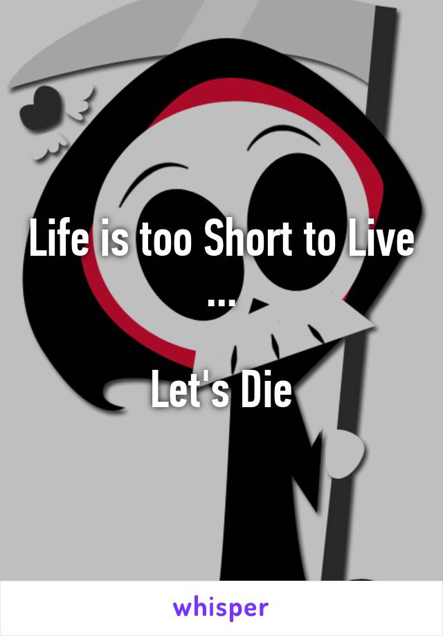 Life is too Short to Live ...  Let's Die