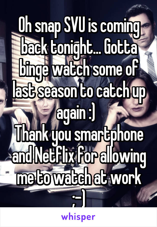 Oh snap SVU is coming back tonight... Gotta binge watch some of last season to catch up again :)   Thank you smartphone and Netflix for allowing me to watch at work ;-)