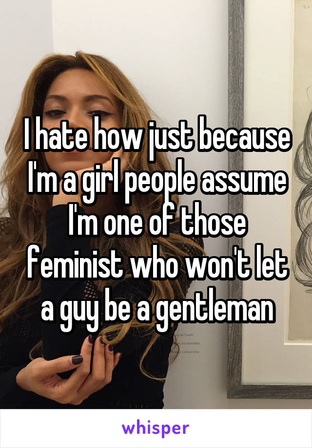 I hate how just because I'm a girl people assume I'm one of those feminist who won't let a guy be a gentleman