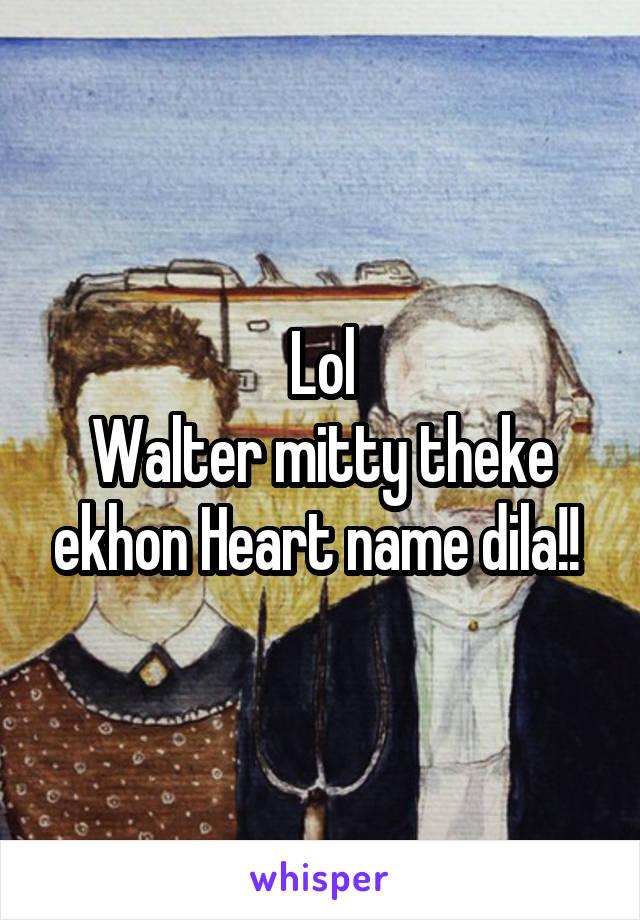 Lol Walter mitty theke ekhon Heart name dila!!
