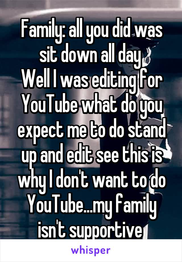 Family: all you did was sit down all day  Well I was editing for YouTube what do you expect me to do stand up and edit see this is why I don't want to do YouTube...my family isn't supportive
