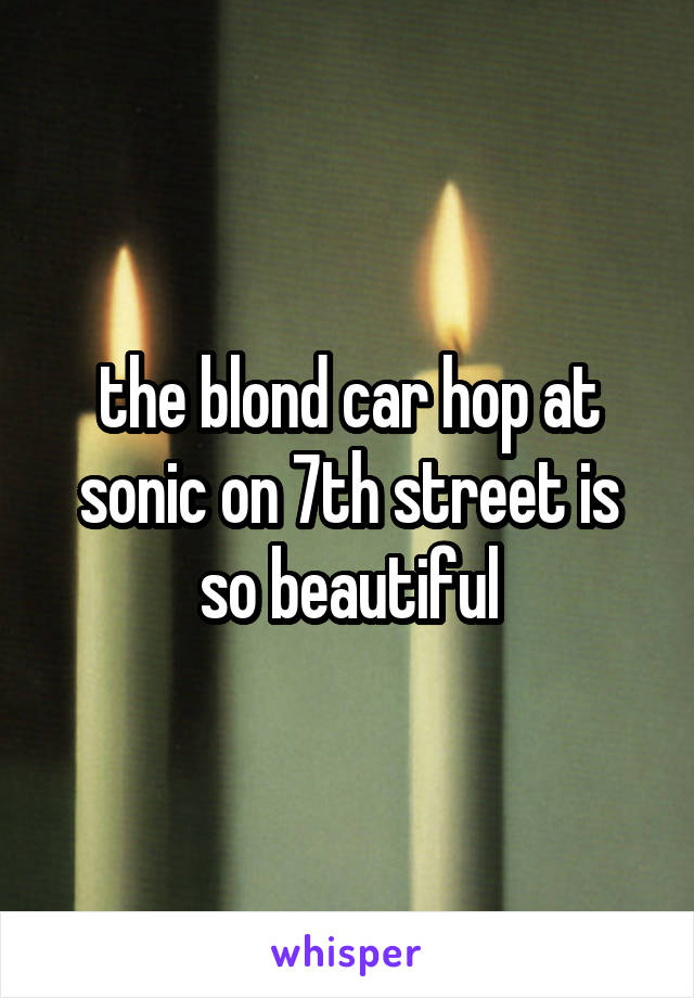 the blond car hop at sonic on 7th street is so beautiful