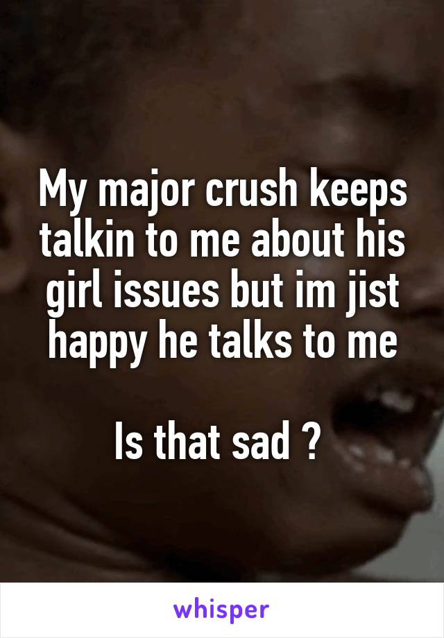 My major crush keeps talkin to me about his girl issues but im jist happy he talks to me  Is that sad ?
