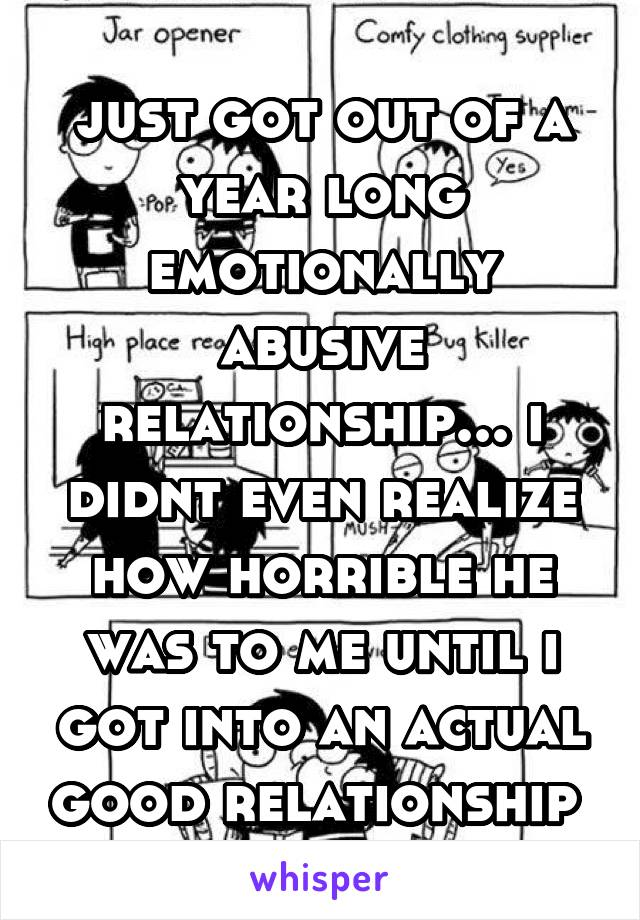 just got out of a year long emotionally abusive relationship... i didnt even realize how horrible he was to me until i got into an actual good relationship