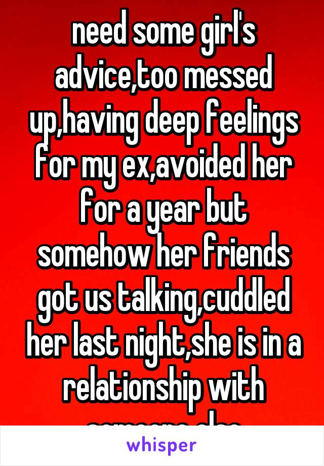 need some girl's advice,too messed up,having deep feelings for my ex,avoided her for a year but somehow her friends got us talking,cuddled her last night,she is in a relationship with someone else