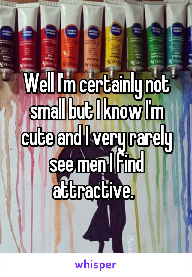 Well I'm certainly not small but I know I'm cute and I very rarely see men I find attractive.