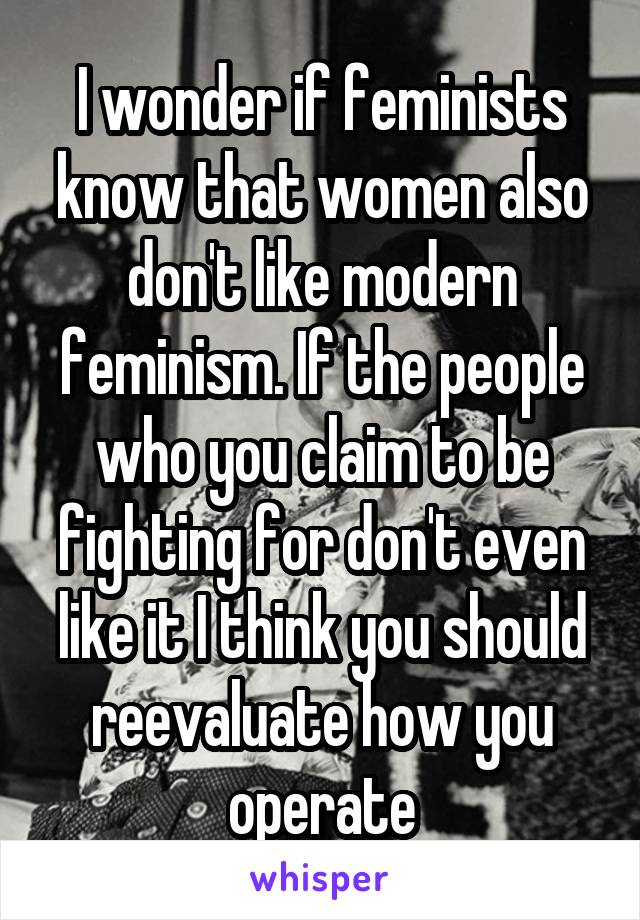 I wonder if feminists know that women also don't like modern feminism. If the people who you claim to be fighting for don't even like it I think you should reevaluate how you operate