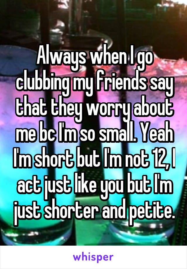 Always when I go clubbing my friends say that they worry about me bc I'm so small. Yeah I'm short but I'm not 12, I act just like you but I'm just shorter and petite.