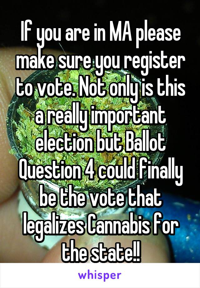 If you are in MA please make sure you register to vote. Not only is this a really important election but Ballot Question 4 could finally be the vote that legalizes Cannabis for the state!!