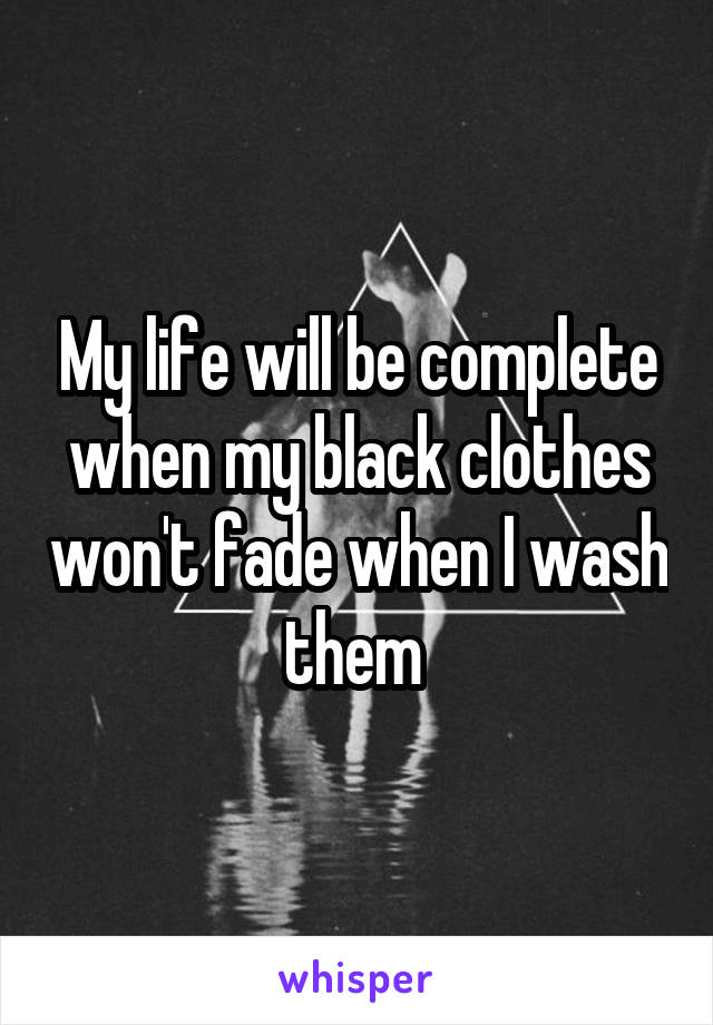 My life will be complete when my black clothes won't fade when I wash them