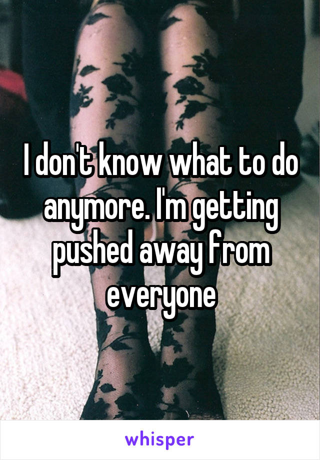I don't know what to do anymore. I'm getting pushed away from everyone
