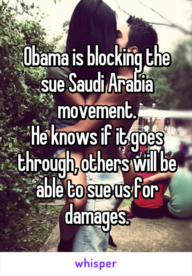Obama is blocking the sue Saudi Arabia movement. He knows if it goes through, others will be able to sue us for damages.
