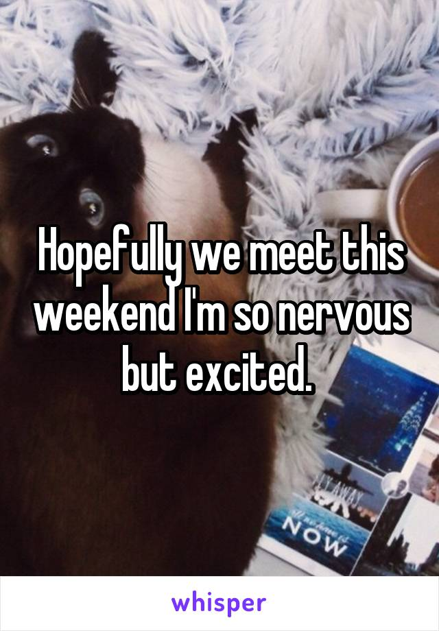 Hopefully we meet this weekend I'm so nervous but excited.