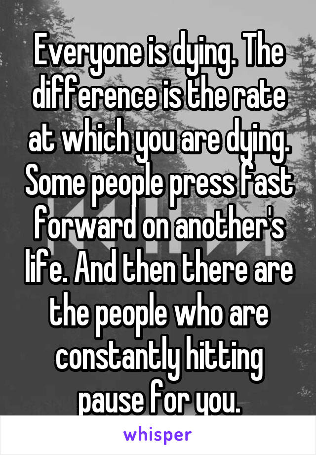Everyone is dying. The difference is the rate at which you are dying. Some people press fast forward on another's life. And then there are the people who are constantly hitting pause for you.