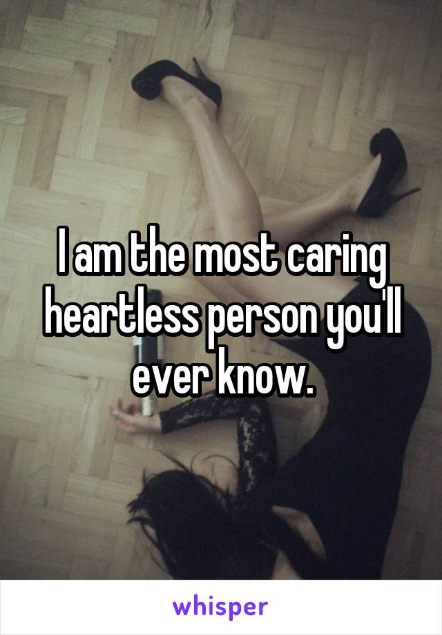 I am the most caring heartless person you'll ever know.