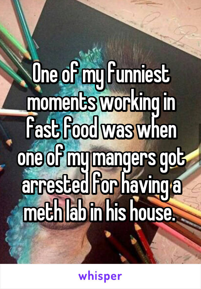 One of my funniest moments working in fast food was when one of my mangers got arrested for having a meth lab in his house.