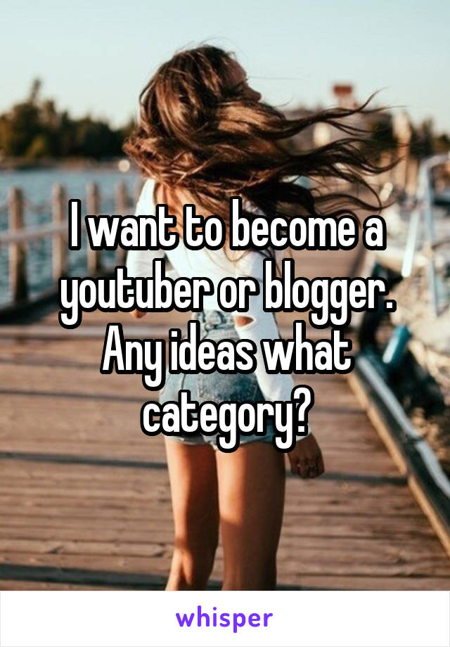 I want to become a youtuber or blogger. Any ideas what category?