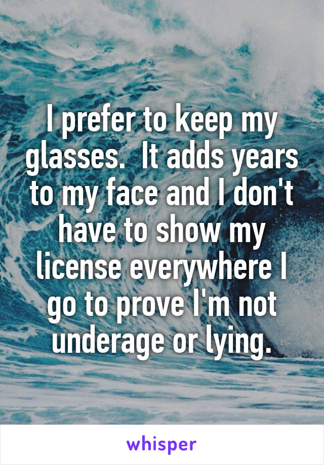 I prefer to keep my glasses.  It adds years to my face and I don't have to show my license everywhere I go to prove I'm not underage or lying.