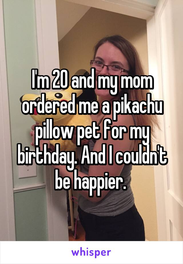 I'm 20 and my mom ordered me a pikachu pillow pet for my birthday. And I couldn't be happier.