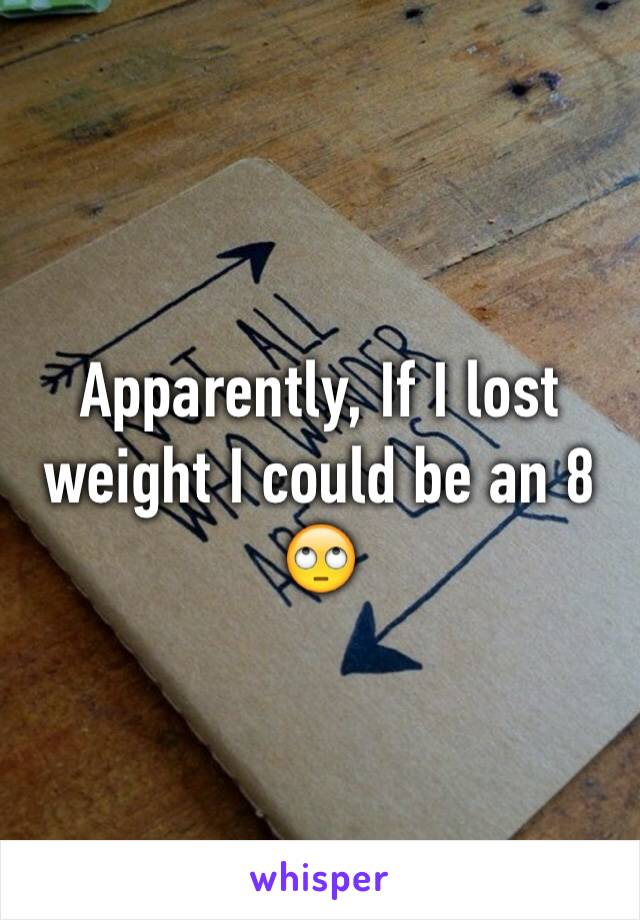 Apparently, If I lost weight I could be an 8 🙄