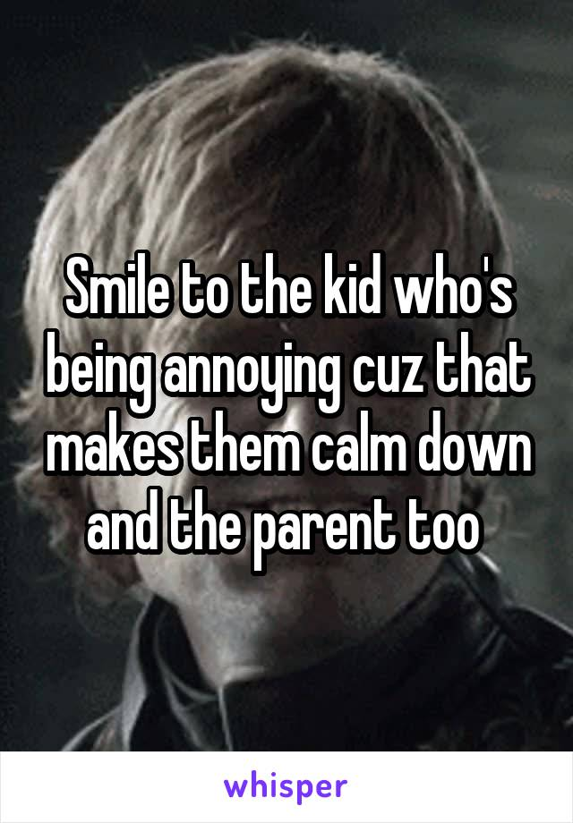 Smile to the kid who's being annoying cuz that makes them calm down and the parent too
