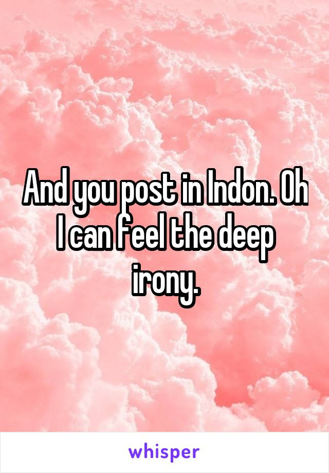 And you post in Indon. Oh I can feel the deep irony.