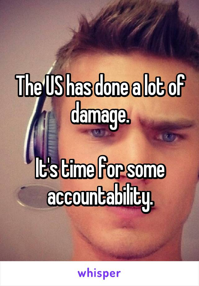 The US has done a lot of damage.  It's time for some accountability.