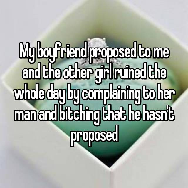 My boyfriend proposed to me and the other girl ruined the whole day by complaining to her man and bitching that he hasn't proposed🙄
