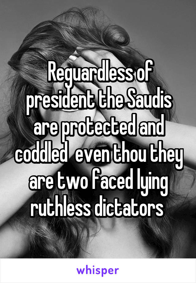 Reguardless of president the Saudis are protected and coddled  even thou they are two faced lying ruthless dictators