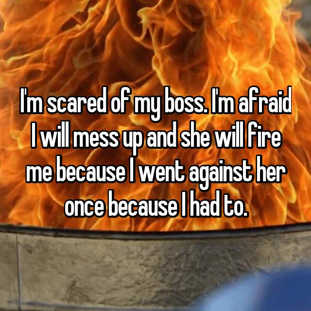 I'm scared of my boss. I'm afraid I will mess up and she will fire me because I went against her once because I had to.