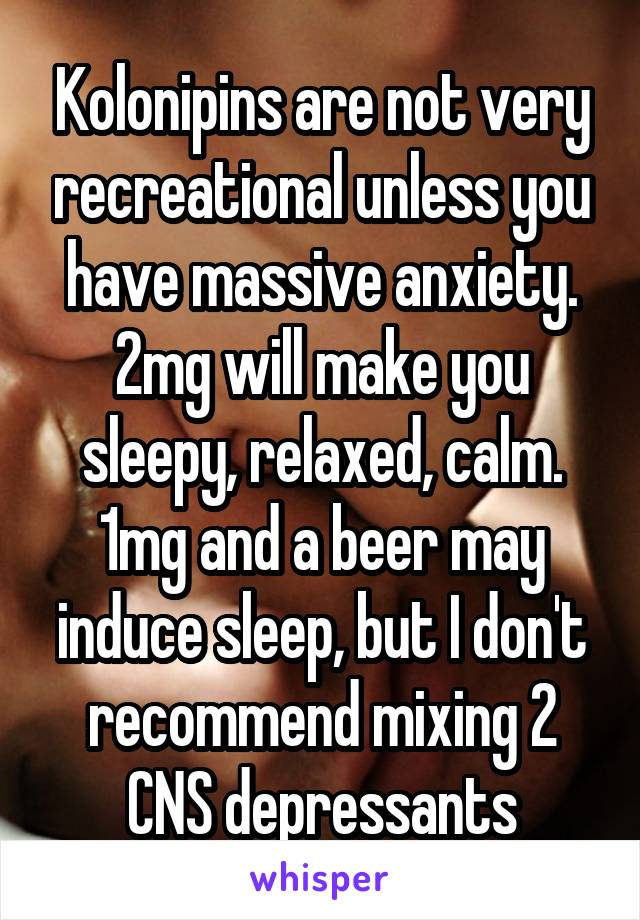 Kolonipins are not very recreational unless you have massive anxiety. 2mg will make you sleepy, relaxed, calm. 1mg and a beer may induce sleep, but I don't recommend mixing 2 CNS depressants