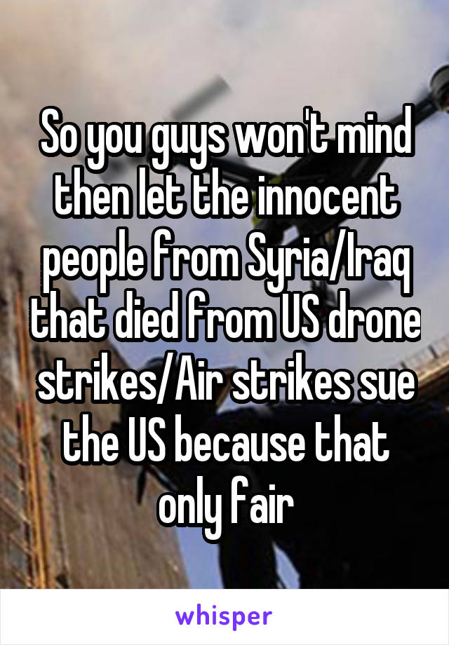 So you guys won't mind then let the innocent people from Syria/Iraq that died from US drone strikes/Air strikes sue the US because that only fair