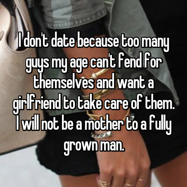 I don't date because too many guys my age can't fend for themselves and want a girlfriend to take care of them. I will not be a mother to a fully grown man.