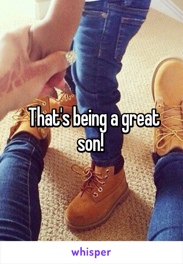 That's being a great son!