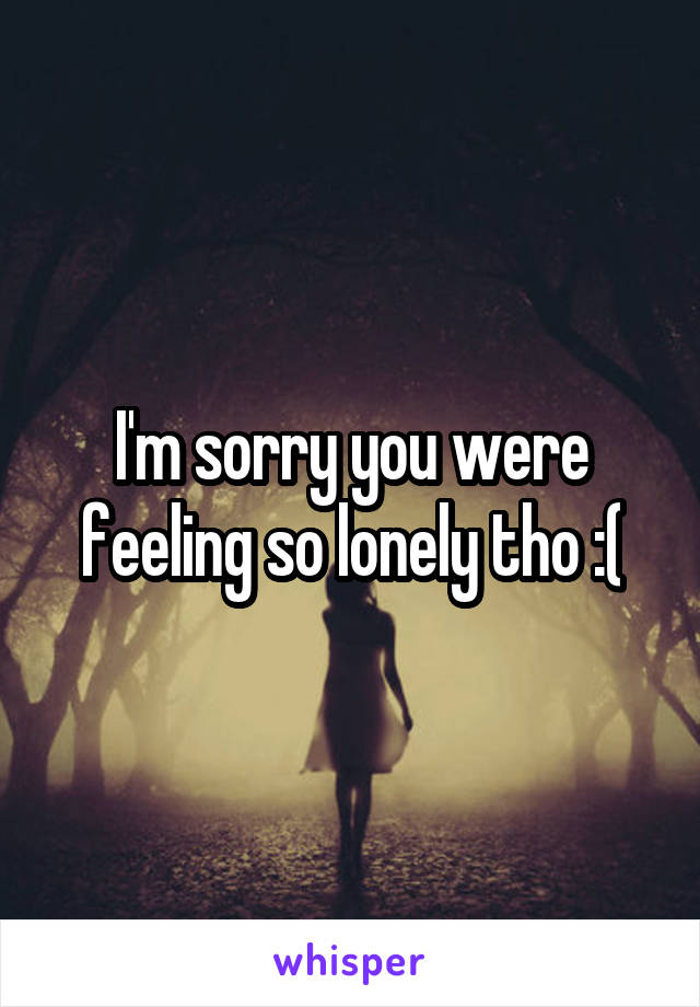 I'm sorry you were feeling so lonely tho :(