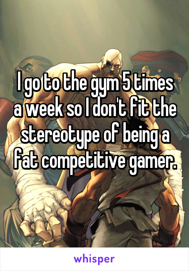 I go to the gym 5 times a week so I don't fit the stereotype of being a fat competitive gamer.