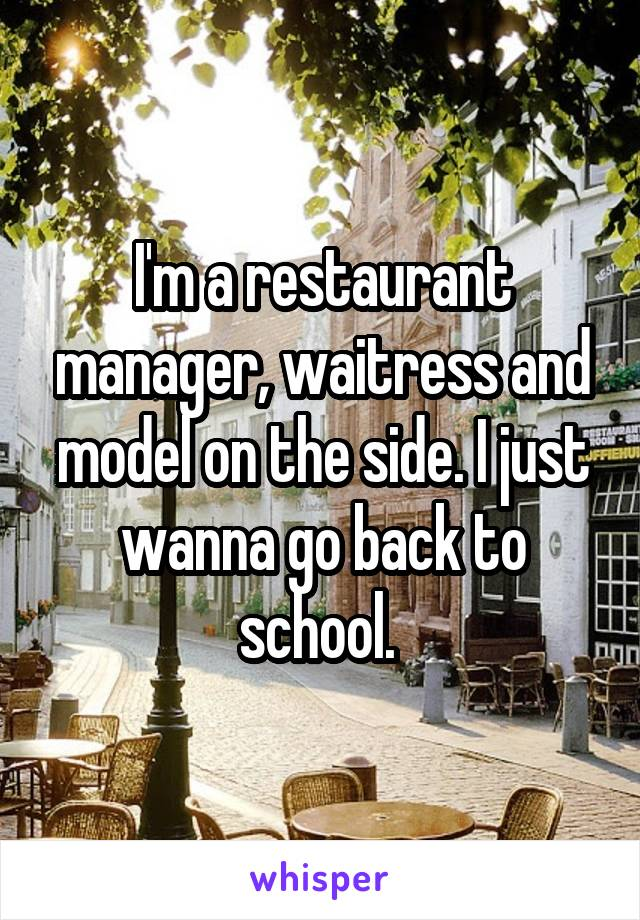 I'm a restaurant manager, waitress and model on the side. I just wanna go back to school.