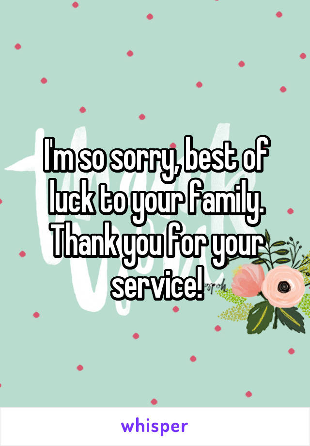 I'm so sorry, best of luck to your family. Thank you for your service!
