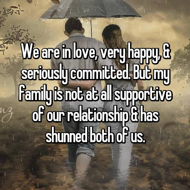 We are in love, very happy, & seriously committed. But my family is not at all supportive of our relationship & has shunned both of us.