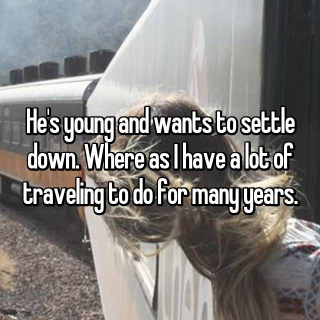 He's young and wants to settle down. Where as I have a lot of traveling to do for many years.