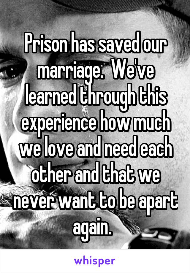 Prison has saved our marriage.  We've learned through this experience how much we love and need each other and that we never want to be apart again.
