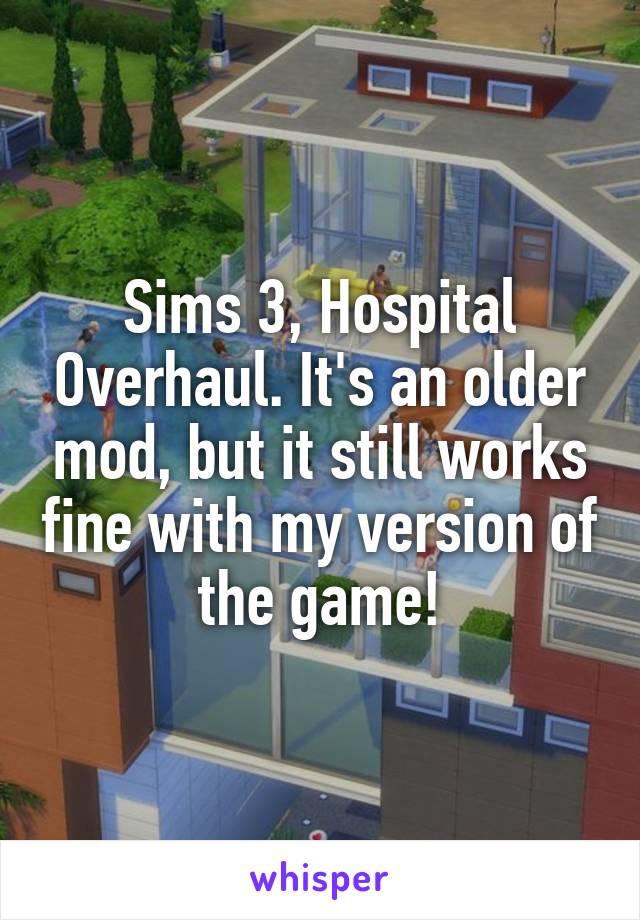 Sims 3, Hospital Overhaul  It's an older mod, but it still