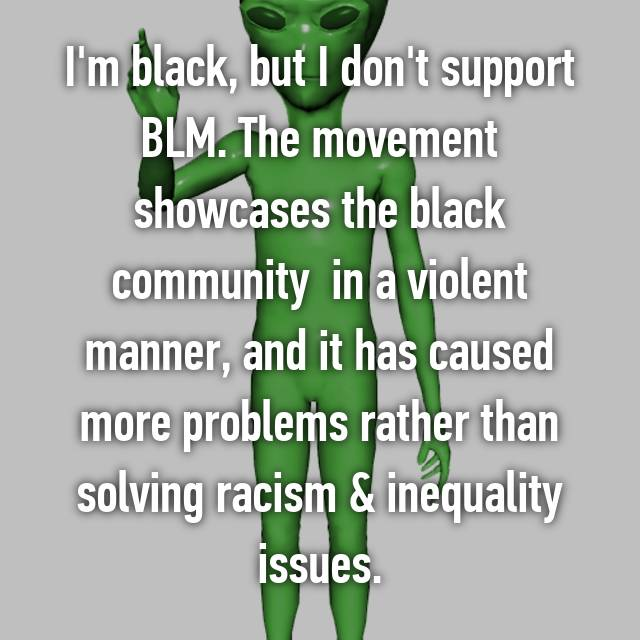 I'm black, but I don't support BLM. The movement showcases the black community  in a violent manner, and it has caused more problems rather than solving racism & inequality issues.