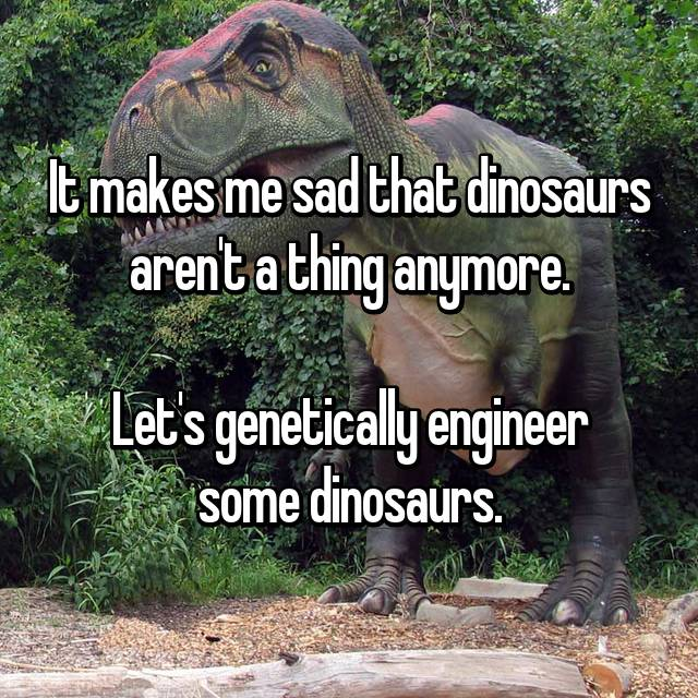 It makes me sad that dinosaurs aren't a thing anymore.  Let's genetically engineer some dinosaurs.