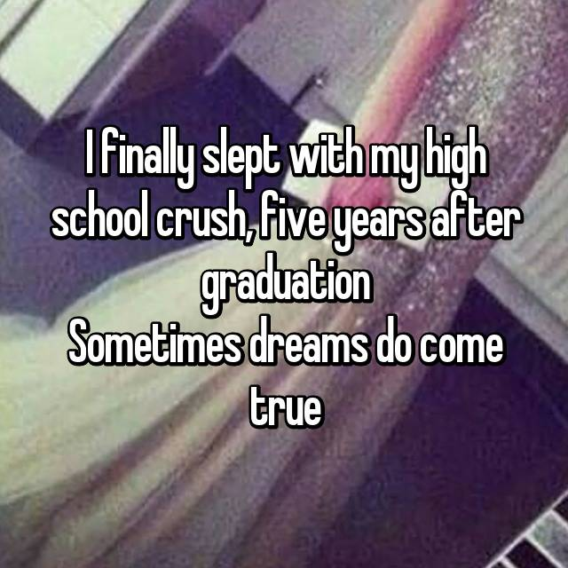 I finally slept with my high school crush, five years after graduation Sometimes dreams do come true